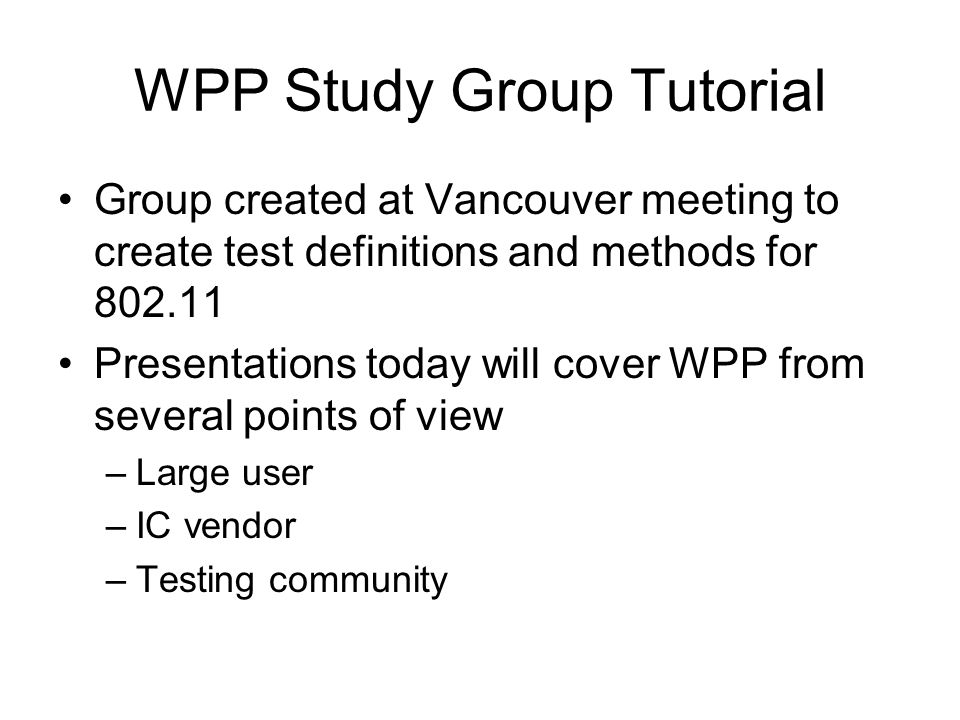 WPP Study Group Tutorial Group created at Vancouver meeting to create test definitions and methods for 802.11 Presentations today will cover WPP from several points of view –Large user –IC vendor –Testing community