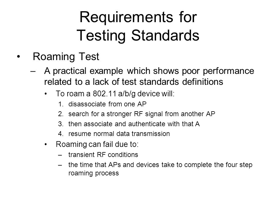 Requirements for Testing Standards Roaming Test –A practical example which shows poor performance related to a lack of test standards definitions To roam a 802.11 a/b/g device will: 1.disassociate from one AP 2.search for a stronger RF signal from another AP 3.then associate and authenticate with that A 4.resume normal data transmission Roaming can fail due to: –transient RF conditions –the time that APs and devices take to complete the four step roaming process