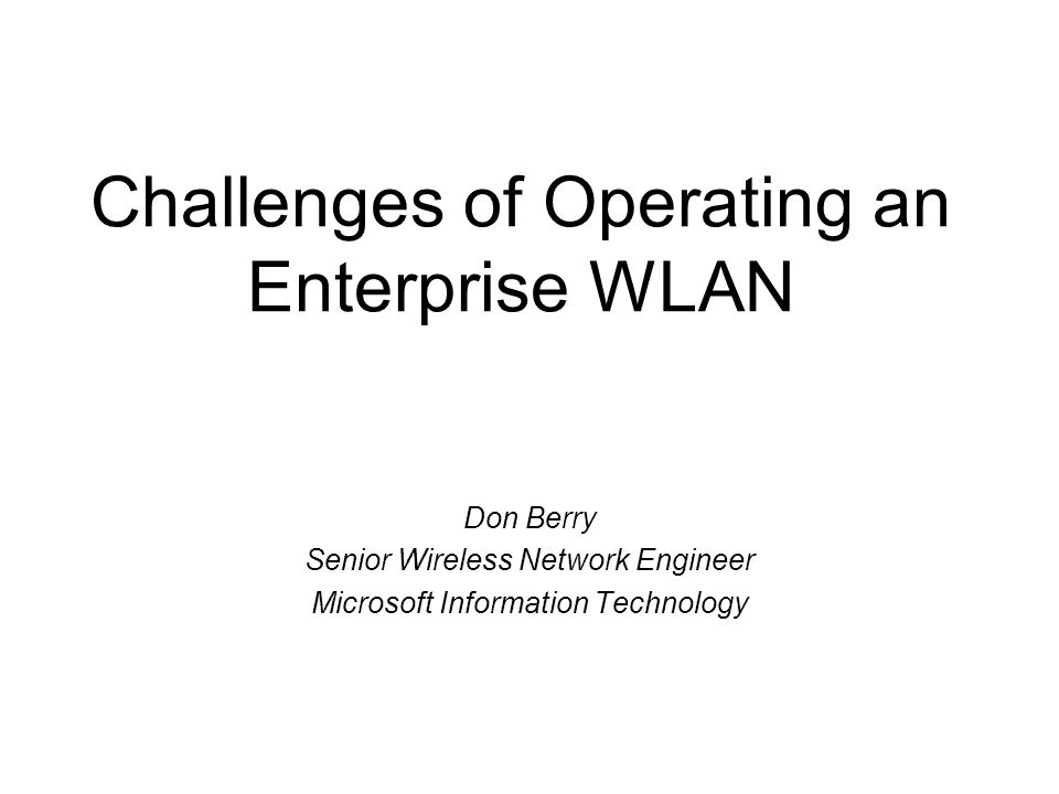 Challenges of Operating an Enterprise WLAN Don Berry Senior Wireless Network Engineer Microsoft Information Technology