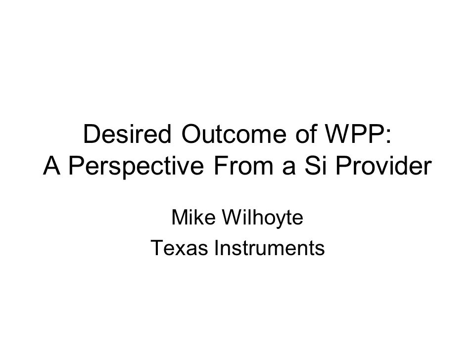 Desired Outcome of WPP: A Perspective From a Si Provider Mike Wilhoyte Texas Instruments