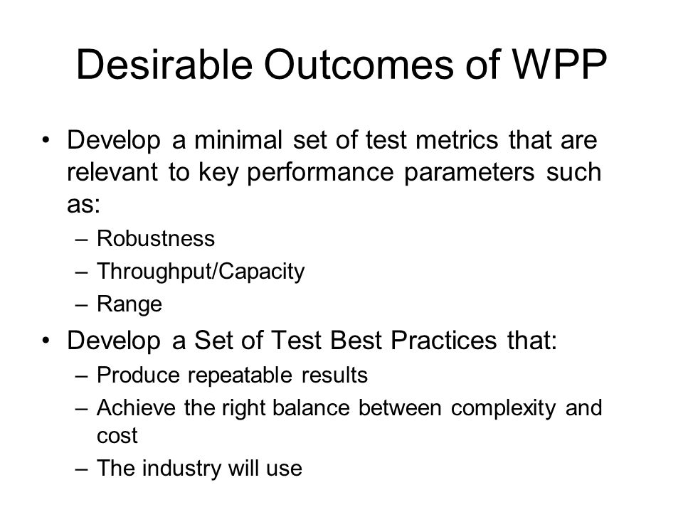 Desirable Outcomes of WPP Develop a minimal set of test metrics that are relevant to key performance parameters such as: –Robustness –Throughput/Capacity –Range Develop a Set of Test Best Practices that: –Produce repeatable results –Achieve the right balance between complexity and cost –The industry will use