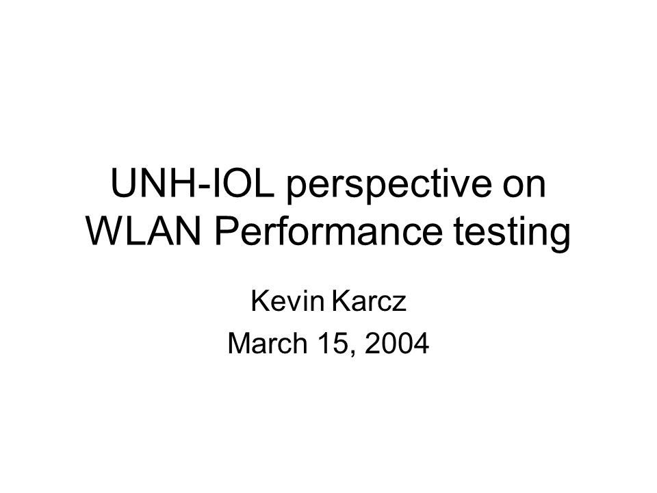 UNH-IOL perspective on WLAN Performance testing Kevin Karcz March 15, 2004