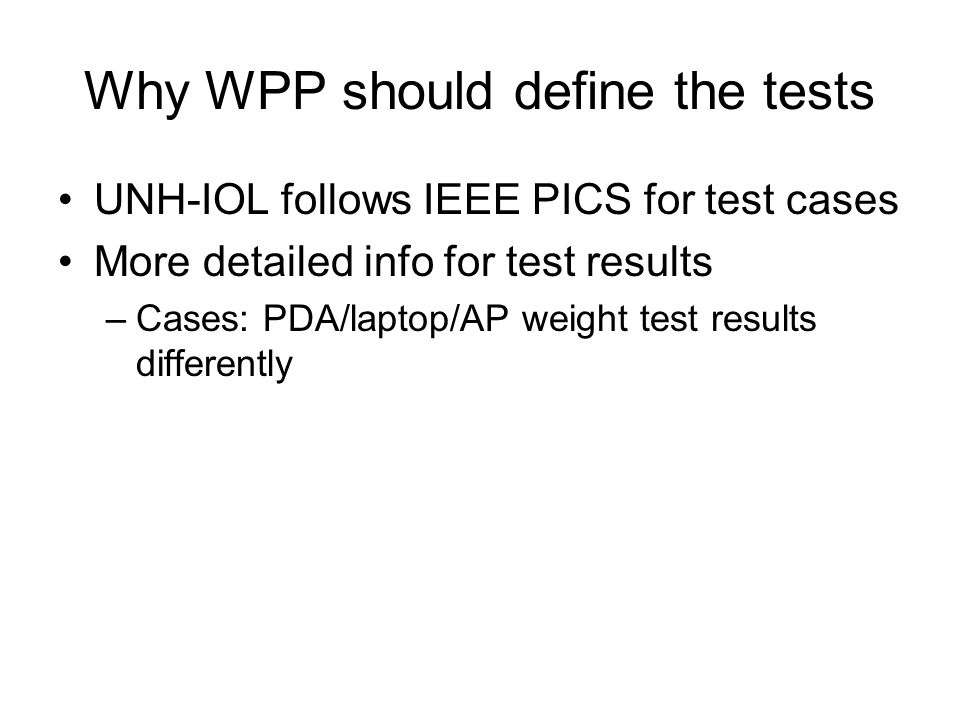 Why WPP should define the tests UNH-IOL follows IEEE PICS for test cases More detailed info for test results –Cases: PDA/laptop/AP weight test results differently
