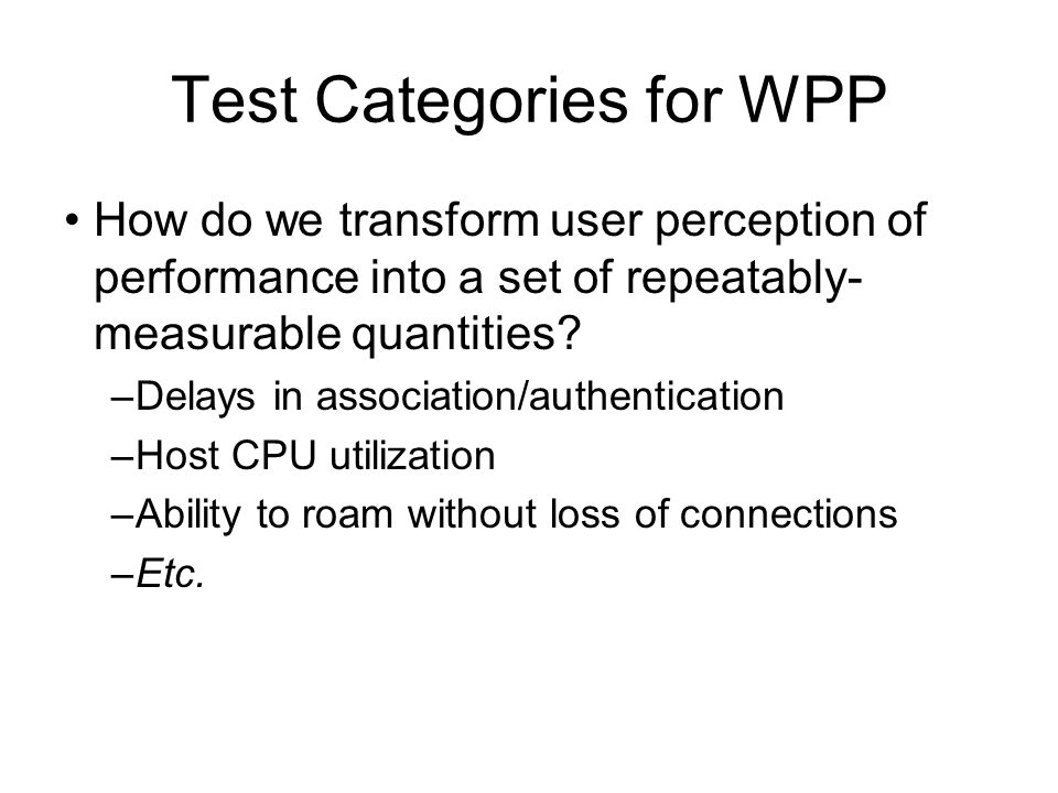 Test Categories for WPP How do we transform user perception of performance into a set of repeatably- measurable quantities.