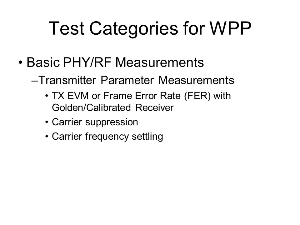 Test Categories for WPP Basic PHY/RF Measurements –Transmitter Parameter Measurements TX EVM or Frame Error Rate (FER) with Golden/Calibrated Receiver Carrier suppression Carrier frequency settling