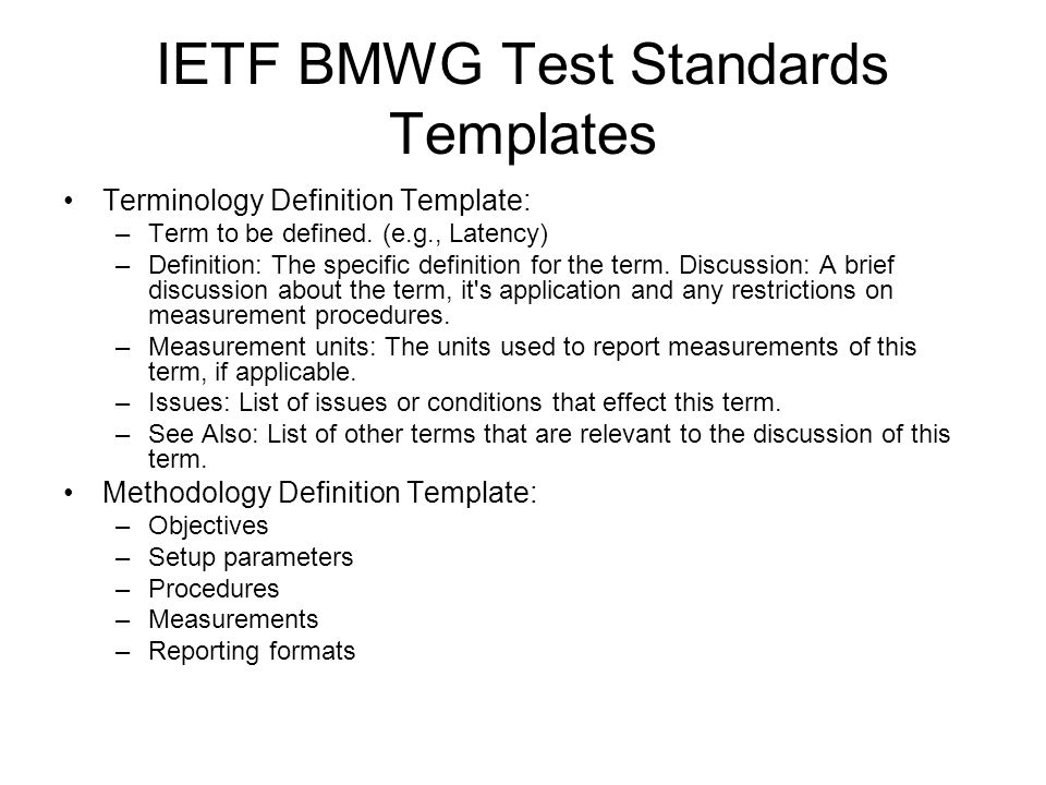 IETF BMWG Test Standards Templates Terminology Definition Template: –Term to be defined.