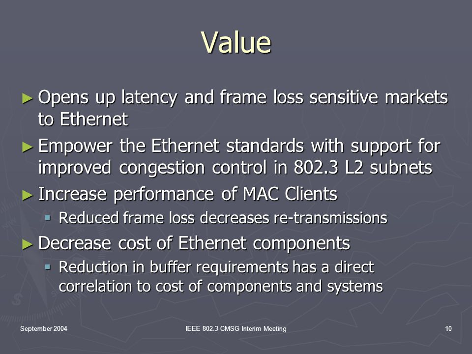 September 2004IEEE 802.3 CMSG Interim Meeting10 Value Opens up latency and frame loss sensitive markets to Ethernet Opens up latency and frame loss sensitive markets to Ethernet Empower the Ethernet standards with support for improved congestion control in 802.3 L2 subnets Empower the Ethernet standards with support for improved congestion control in 802.3 L2 subnets Increase performance of MAC Clients Increase performance of MAC Clients Reduced frame loss decreases re-transmissions Reduced frame loss decreases re-transmissions Decrease cost of Ethernet components Decrease cost of Ethernet components Reduction in buffer requirements has a direct correlation to cost of components and systems Reduction in buffer requirements has a direct correlation to cost of components and systems