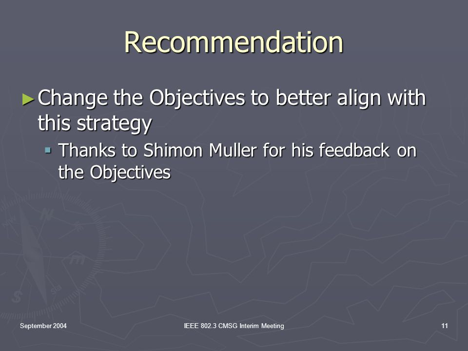 September 2004IEEE 802.3 CMSG Interim Meeting11 Recommendation Change the Objectives to better align with this strategy Change the Objectives to better align with this strategy Thanks to Shimon Muller for his feedback on the Objectives Thanks to Shimon Muller for his feedback on the Objectives
