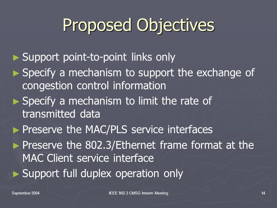 September 2004IEEE 802.3 CMSG Interim Meeting14 Proposed Objectives Support point-to-point links only Specify a mechanism to support the exchange of congestion control information Specify a mechanism to limit the rate of transmitted data Preserve the MAC/PLS service interfaces Preserve the 802.3/Ethernet frame format at the MAC Client service interface Support full duplex operation only