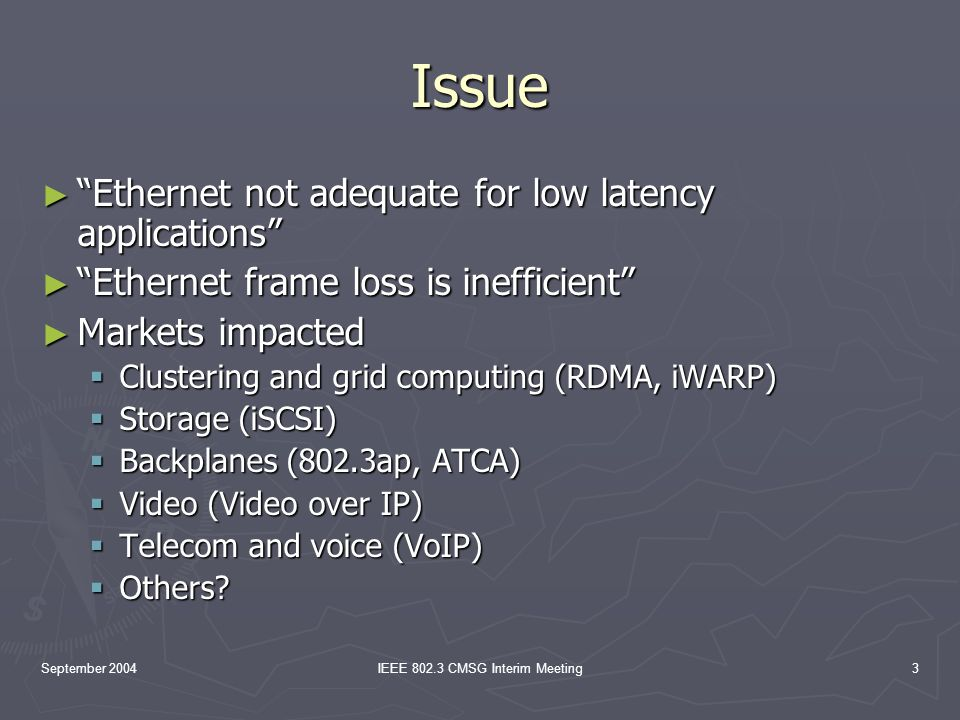 September 2004IEEE 802.3 CMSG Interim Meeting3 Issue Ethernet not adequate for low latency applications Ethernet not adequate for low latency applications Ethernet frame loss is inefficient Ethernet frame loss is inefficient Markets impacted Markets impacted Clustering and grid computing (RDMA, iWARP) Clustering and grid computing (RDMA, iWARP) Storage (iSCSI) Storage (iSCSI) Backplanes (802.3ap, ATCA) Backplanes (802.3ap, ATCA) Video (Video over IP) Video (Video over IP) Telecom and voice (VoIP) Telecom and voice (VoIP) Others.