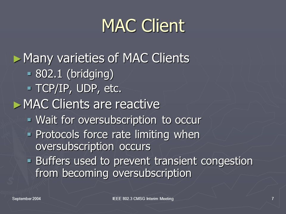 September 2004IEEE 802.3 CMSG Interim Meeting7 MAC Client Many varieties of MAC Clients Many varieties of MAC Clients 802.1 (bridging) 802.1 (bridging) TCP/IP, UDP, etc.