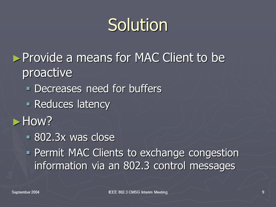 September 2004IEEE 802.3 CMSG Interim Meeting9 Solution Provide a means for MAC Client to be proactive Provide a means for MAC Client to be proactive Decreases need for buffers Decreases need for buffers Reduces latency Reduces latency How.