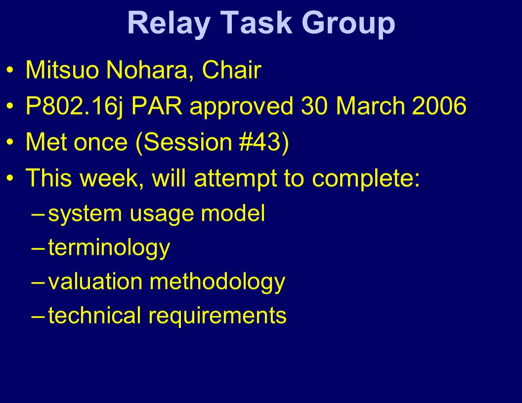 Relay Task Group Mitsuo Nohara, Chair P802.16j PAR approved 30 March 2006 Met once (Session #43) This week, will attempt to complete: –system usage model –terminology –valuation methodology –technical requirements