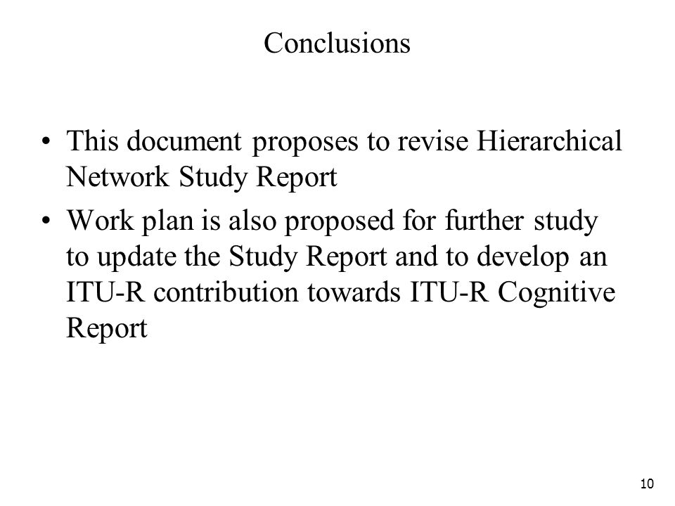 Conclusions This document proposes to revise Hierarchical Network Study Report Work plan is also proposed for further study to update the Study Report and to develop an ITU-R contribution towards ITU-R Cognitive Report 10