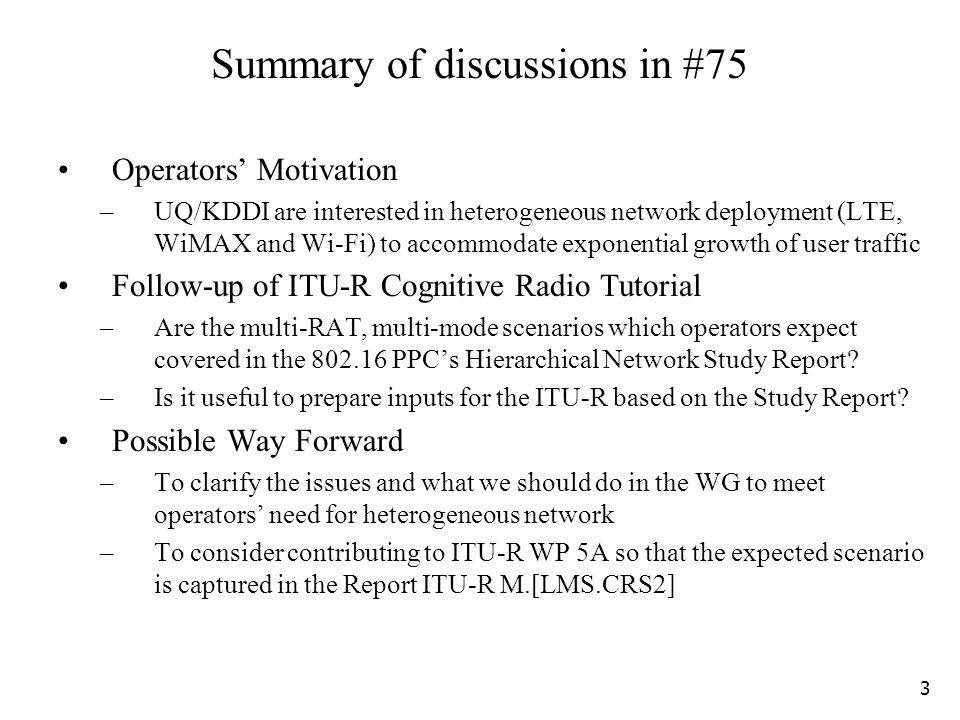 Summary of discussions in #75 Operators Motivation –UQ/KDDI are interested in heterogeneous network deployment (LTE, WiMAX and Wi-Fi) to accommodate exponential growth of user traffic Follow-up of ITU-R Cognitive Radio Tutorial –Are the multi-RAT, multi-mode scenarios which operators expect covered in the 802.16 PPCs Hierarchical Network Study Report.