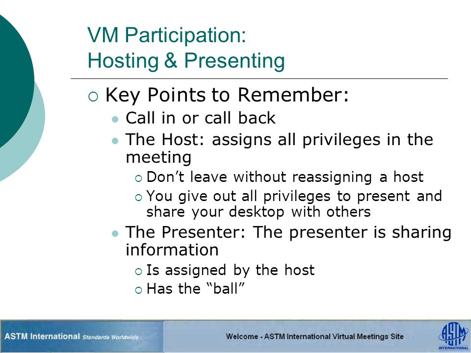 VM Participation: Hosting & Presenting Key Points to Remember: Call in or call back The Host: assigns all privileges in the meeting Dont leave without reassigning a host You give out all privileges to present and share your desktop with others The Presenter: The presenter is sharing information Is assigned by the host Has the ball