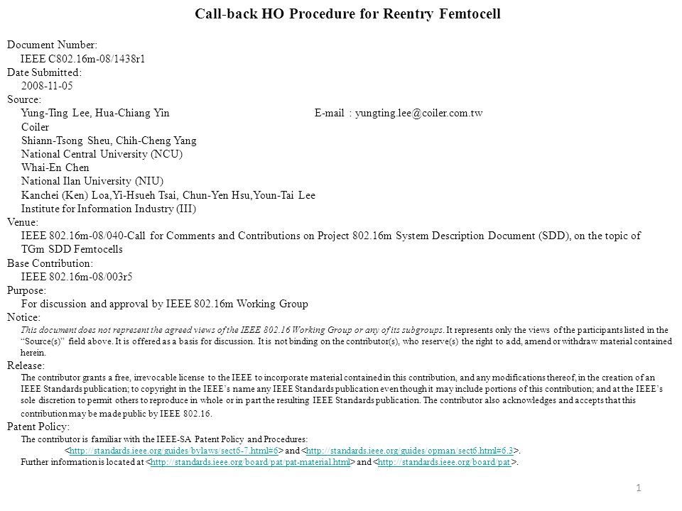 1 Call-back HO Procedure for Reentry Femtocell Document Number: IEEE C802.16m-08/1438r1 Date Submitted: 2008-11-05 Source: Yung-Ting Lee, Hua-Chiang Yin E-mail : yungting.lee@coiler.com.tw Coiler Shiann-Tsong Sheu, Chih-Cheng Yang National Central University (NCU) Whai-En Chen National Ilan University (NIU) Kanchei (Ken) Loa,Yi-Hsueh Tsai, Chun-Yen Hsu,Youn-Tai Lee Institute for Information Industry (III) Venue: IEEE 802.16m-08/040-Call for Comments and Contributions on Project 802.16m System Description Document (SDD), on the topic of TGm SDD Femtocells Base Contribution: IEEE 802.16m-08/003r5 Purpose: For discussion and approval by IEEE 802.16m Working Group Notice: This document does not represent the agreed views of the IEEE 802.16 Working Group or any of its subgroups.