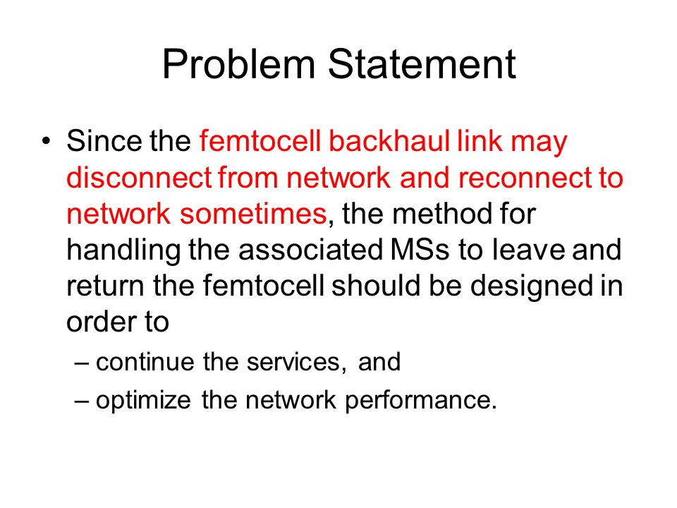 Problem Statement Since the femtocell backhaul link may disconnect from network and reconnect to network sometimes, the method for handling the associated MSs to leave and return the femtocell should be designed in order to –continue the services, and –optimize the network performance.