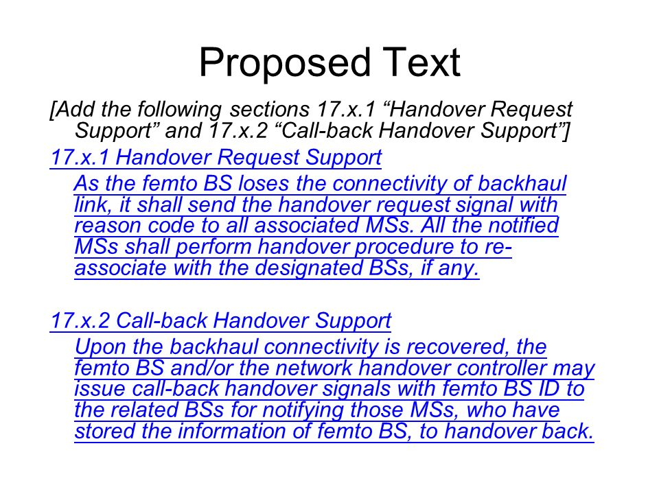 Proposed Text [Add the following sections 17.x.1 Handover Request Support and 17.x.2 Call-back Handover Support] 17.x.1 Handover Request Support As the femto BS loses the connectivity of backhaul link, it shall send the handover request signal with reason code to all associated MSs.