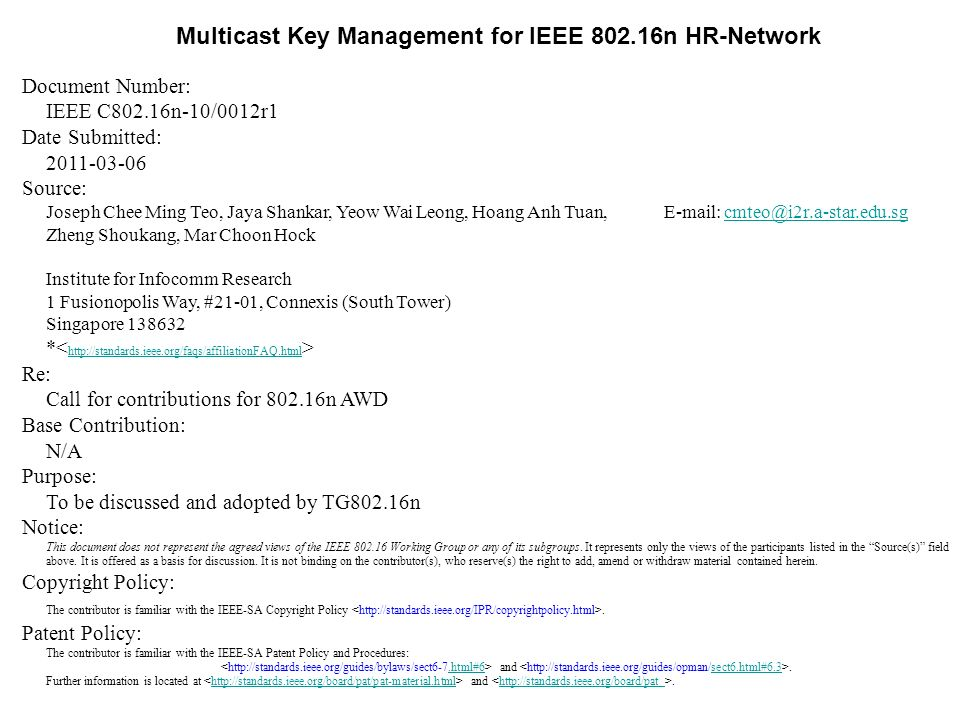 Multicast Key Management for IEEE 802.16n HR-Network Document Number: IEEE C802.16n-10/0012r1 Date Submitted: 2011-03-06 Source: Joseph Chee Ming Teo, Jaya Shankar, Yeow Wai Leong, Hoang Anh Tuan, E-mail: cmteo@i2r.a-star.edu.sgcmteo@i2r.a-star.edu.sg Zheng Shoukang, Mar Choon Hock Institute for Infocomm Research 1 Fusionopolis Way, #21-01, Connexis (South Tower) Singapore 138632 * http://standards.ieee.org/faqs/affiliationFAQ.html Re: Call for contributions for 802.16n AWD Base Contribution: N/A Purpose: To be discussed and adopted by TG802.16n Notice: This document does not represent the agreed views of the IEEE 802.16 Working Group or any of its subgroups.