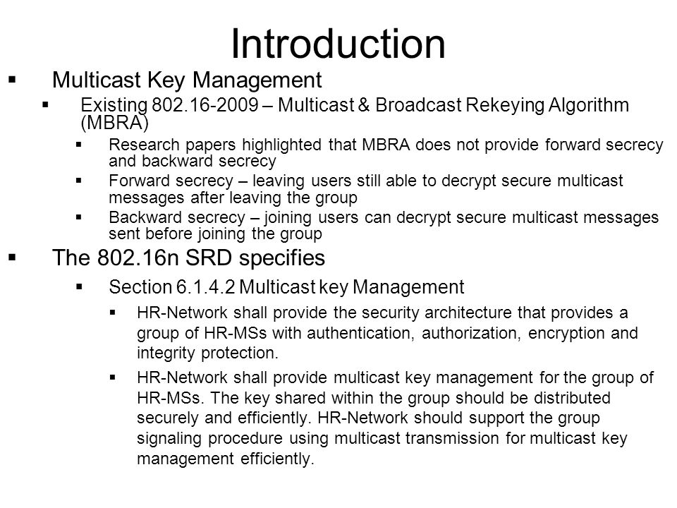 Introduction Multicast Key Management Existing 802.16-2009 – Multicast & Broadcast Rekeying Algorithm (MBRA) Research papers highlighted that MBRA does not provide forward secrecy and backward secrecy Forward secrecy – leaving users still able to decrypt secure multicast messages after leaving the group Backward secrecy – joining users can decrypt secure multicast messages sent before joining the group The 802.16n SRD specifies Section 6.1.4.2 Multicast key Management HR-Network shall provide the security architecture that provides a group of HR-MSs with authentication, authorization, encryption and integrity protection.