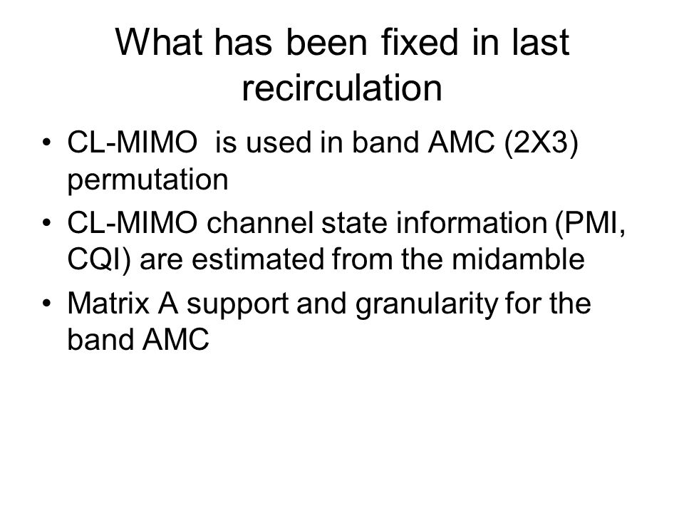 What has been fixed in last recirculation CL-MIMO is used in band AMC (2X3) permutation CL-MIMO channel state information (PMI, CQI) are estimated from the midamble Matrix A support and granularity for the band AMC