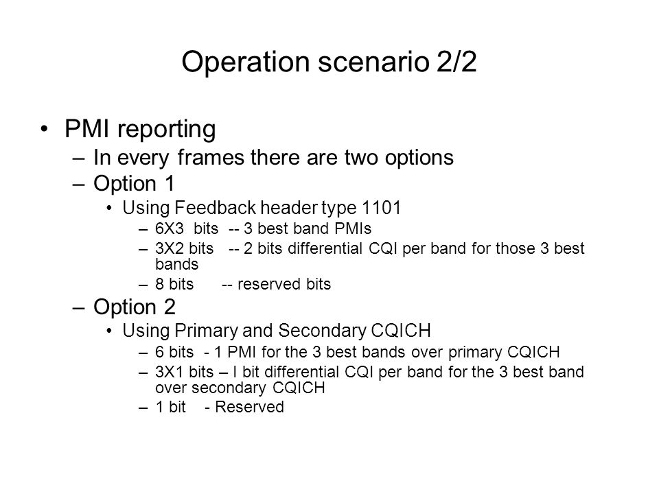 Operation scenario 2/2 PMI reporting –In every frames there are two options –Option 1 Using Feedback header type 1101 –6X3 bits -- 3 best band PMIs –3X2 bits -- 2 bits differential CQI per band for those 3 best bands –8 bits -- reserved bits –Option 2 Using Primary and Secondary CQICH –6 bits - 1 PMI for the 3 best bands over primary CQICH –3X1 bits – I bit differential CQI per band for the 3 best band over secondary CQICH –1 bit - Reserved