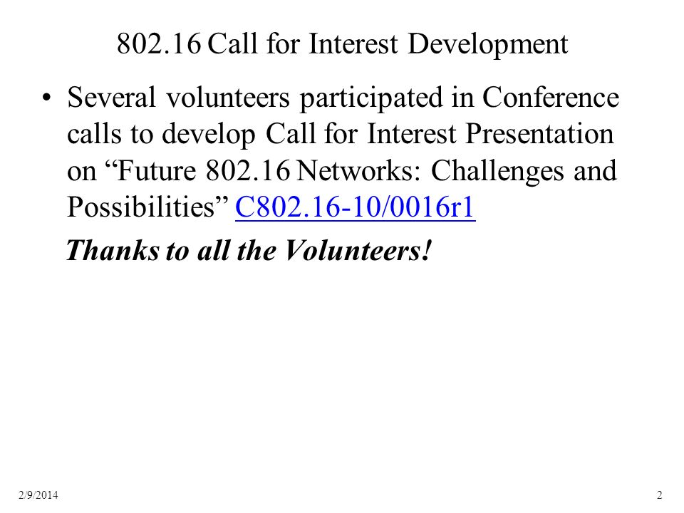 22/9/2014 802.16 Call for Interest Development Several volunteers participated in Conference calls to develop Call for Interest Presentation on Future 802.16 Networks: Challenges and Possibilities C802.16-10/0016r1C802.16-10/0016r1 Thanks to all the Volunteers!