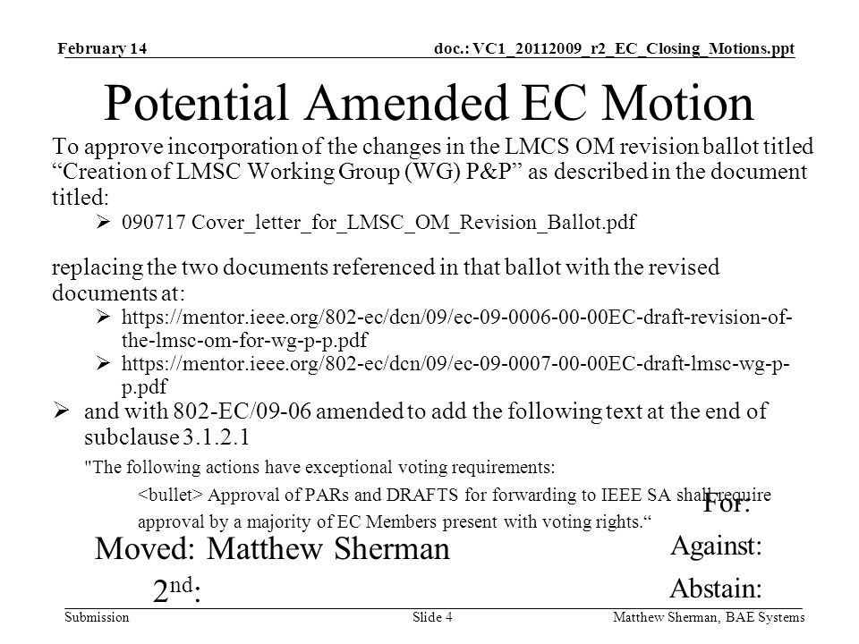 doc.: VC1_ _r2_EC_Closing_Motions.ppt Submission February 14 Matthew Sherman, BAE SystemsSlide 4 Potential Amended EC Motion To approve incorporation of the changes in the LMCS OM revision ballot titled Creation of LMSC Working Group (WG) P&P as described in the document titled: Cover_letter_for_LMSC_OM_Revision_Ballot.pdf replacing the two documents referenced in that ballot with the revised documents at:   the-lmsc-om-for-wg-p-p.pdf   p.pdf and with 802-EC/09-06 amended to add the following text at the end of subclause The following actions have exceptional voting requirements: Approval of PARs and DRAFTS for forwarding to IEEE SA shall require approval by a majority of EC Members present with voting rights.