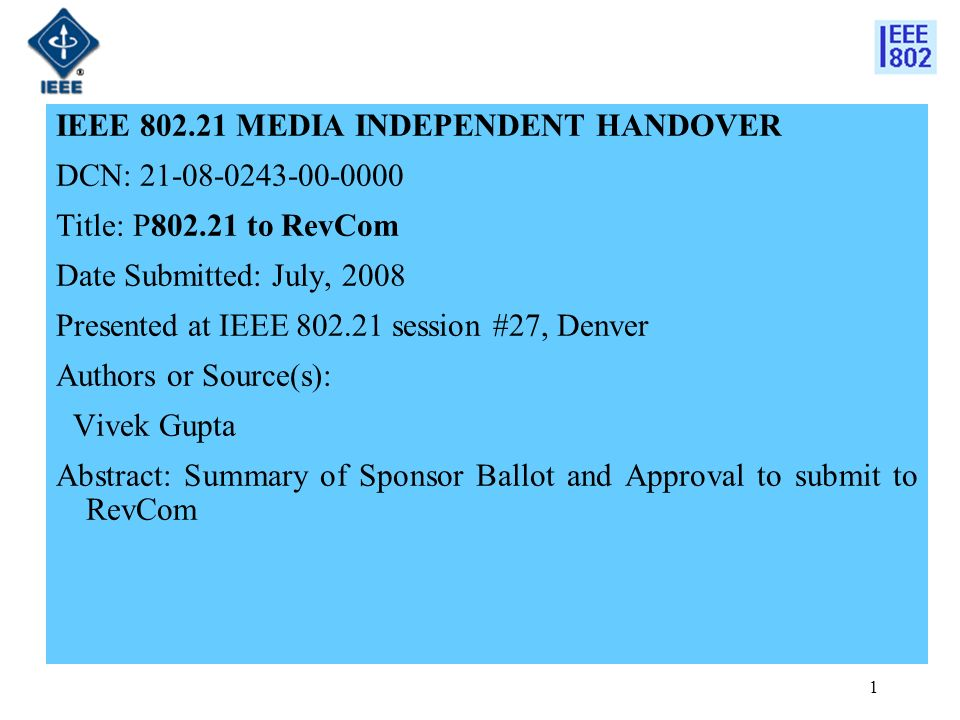 1 IEEE 802.21 MEDIA INDEPENDENT HANDOVER DCN: 21-08-0243-00-0000 Title: P802.21 to RevCom Date Submitted: July, 2008 Presented at IEEE 802.21 session #27, Denver Authors or Source(s): Vivek Gupta Abstract: Summary of Sponsor Ballot and Approval to submit to RevCom