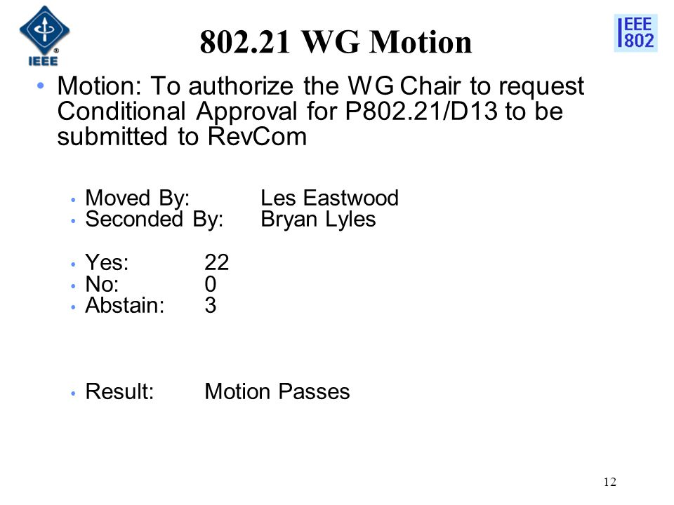 12 802.21 WG Motion Motion: To authorize the WG Chair to request Conditional Approval for P802.21/D13 to be submitted to RevCom Moved By: Les Eastwood Seconded By:Bryan Lyles Yes:22 No:0 Abstain:3 Result:Motion Passes