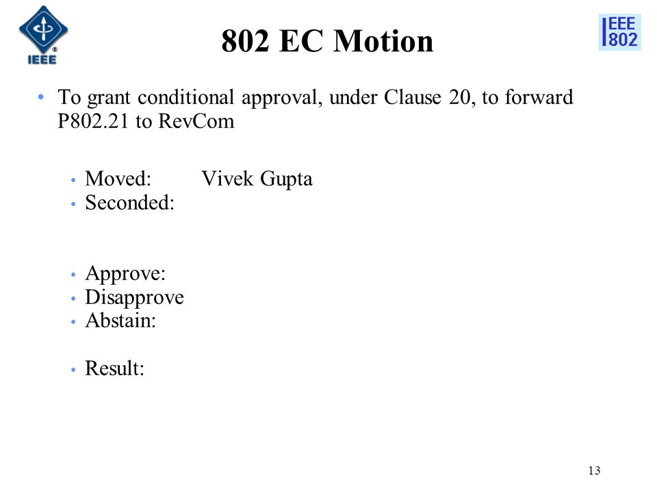 13 802 EC Motion To grant conditional approval, under Clause 20, to forward P802.21 to RevCom Moved:Vivek Gupta Seconded: Approve: Disapprove Abstain: Result: