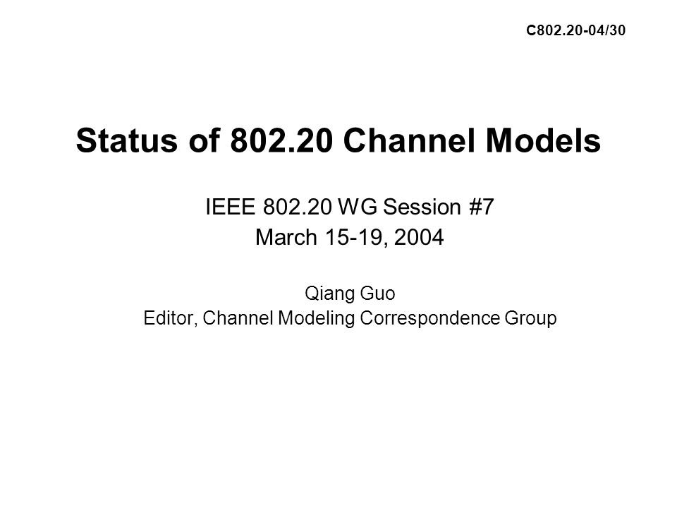 Status of 802.20 Channel Models IEEE 802.20 WG Session #7 March 15-19, 2004 Qiang Guo Editor, Channel Modeling Correspondence Group C802.20-04/30