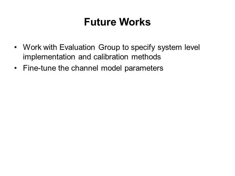 Future Works Work with Evaluation Group to specify system level implementation and calibration methods Fine-tune the channel model parameters