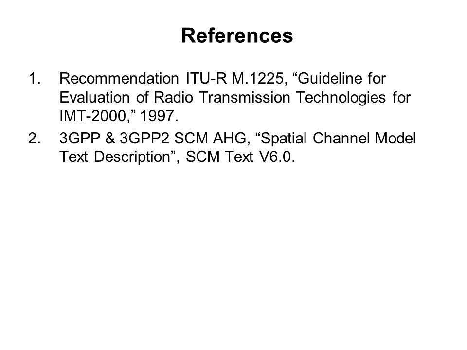 References 1.Recommendation ITU-R M.1225, Guideline for Evaluation of Radio Transmission Technologies for IMT-2000, 1997.