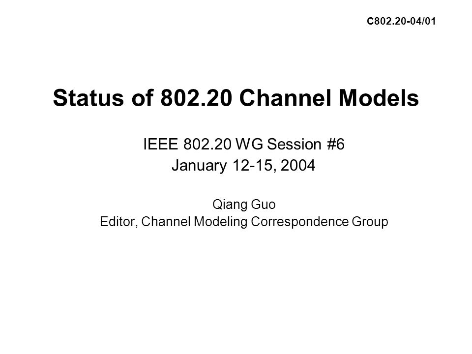 Status of 802.20 Channel Models IEEE 802.20 WG Session #6 January 12-15, 2004 Qiang Guo Editor, Channel Modeling Correspondence Group C802.20-04/01