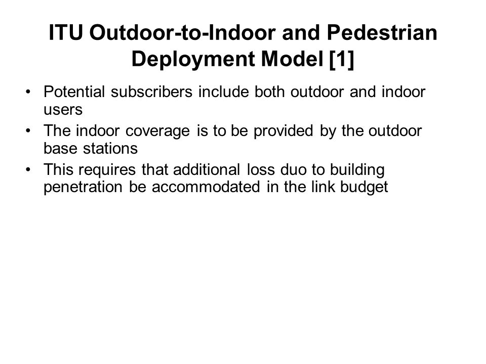 ITU Outdoor-to-Indoor and Pedestrian Deployment Model [1] Potential subscribers include both outdoor and indoor users The indoor coverage is to be provided by the outdoor base stations This requires that additional loss duo to building penetration be accommodated in the link budget