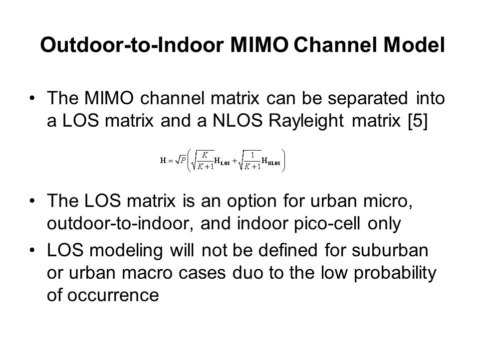 Outdoor-to-Indoor MIMO Channel Model The MIMO channel matrix can be separated into a LOS matrix and a NLOS Rayleight matrix [5] The LOS matrix is an option for urban micro, outdoor-to-indoor, and indoor pico-cell only LOS modeling will not be defined for suburban or urban macro cases duo to the low probability of occurrence