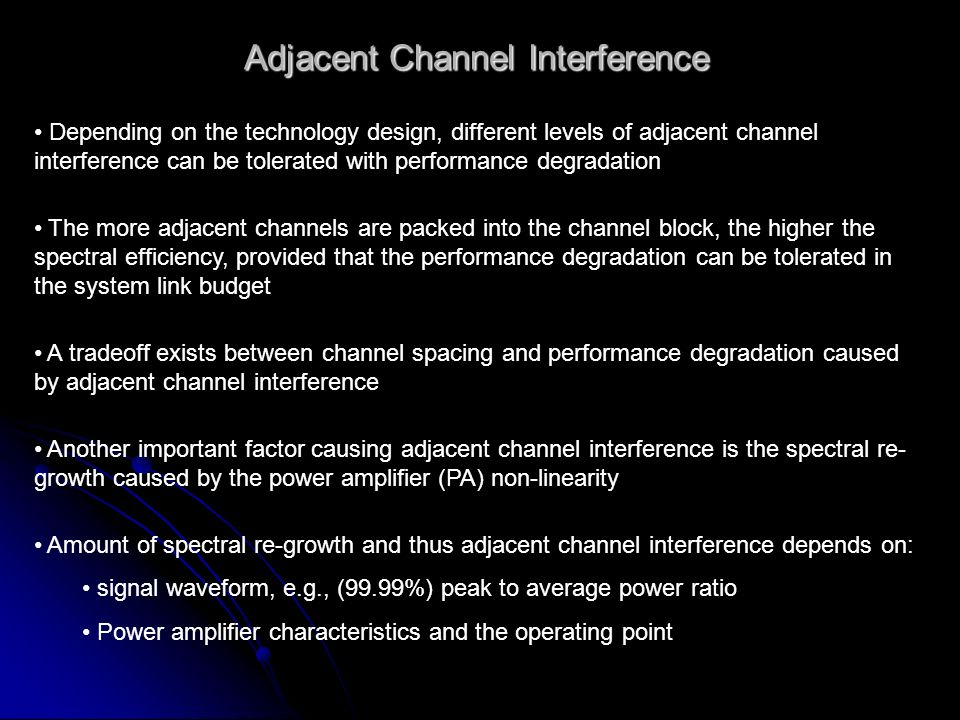Adjacent Channel Interference Depending on the technology design, different levels of adjacent channel interference can be tolerated with performance degradation The more adjacent channels are packed into the channel block, the higher the spectral efficiency, provided that the performance degradation can be tolerated in the system link budget A tradeoff exists between channel spacing and performance degradation caused by adjacent channel interference Another important factor causing adjacent channel interference is the spectral re- growth caused by the power amplifier (PA) non-linearity Amount of spectral re-growth and thus adjacent channel interference depends on: signal waveform, e.g., (99.99%) peak to average power ratio Power amplifier characteristics and the operating point