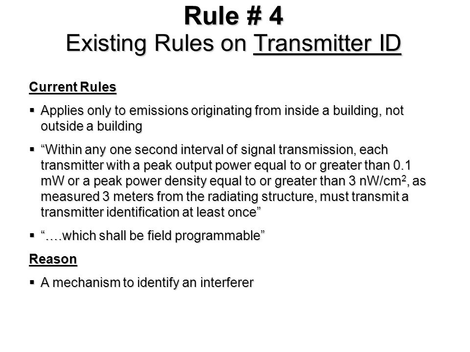 Rule # 4 Existing Rules on Transmitter ID Current Rules Applies only to emissions originating from inside a building, not outside a building Applies only to emissions originating from inside a building, not outside a building Within any one second interval of signal transmission, each transmitter with a peak output power equal to or greater than 0.1 mW or a peak power density equal to or greater than 3 nW/cm 2, as measured 3 meters from the radiating structure, must transmit a transmitter identification at least once Within any one second interval of signal transmission, each transmitter with a peak output power equal to or greater than 0.1 mW or a peak power density equal to or greater than 3 nW/cm 2, as measured 3 meters from the radiating structure, must transmit a transmitter identification at least once ….which shall be field programmable ….which shall be field programmableReason A mechanism to identify an interferer A mechanism to identify an interferer