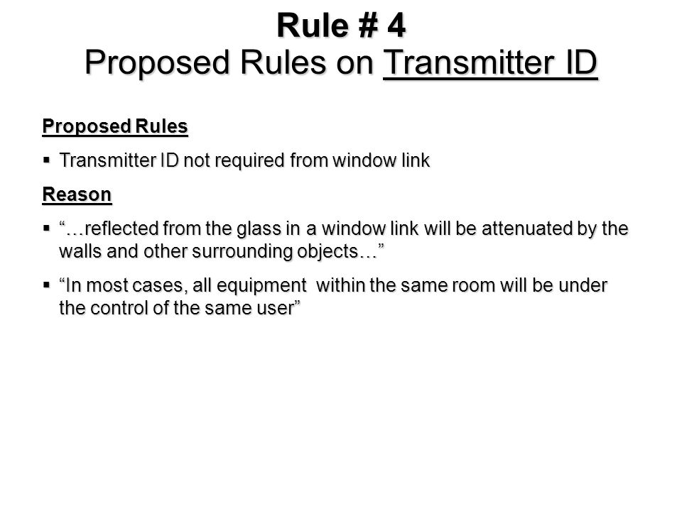 Rule # 4 Proposed Rules on Transmitter ID Proposed Rules Transmitter ID not required from window link Transmitter ID not required from window linkReason …reflected from the glass in a window link will be attenuated by the walls and other surrounding objects… …reflected from the glass in a window link will be attenuated by the walls and other surrounding objects… In most cases, all equipment within the same room will be under the control of the same user In most cases, all equipment within the same room will be under the control of the same user