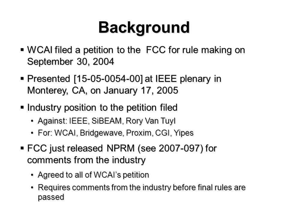 Background WCAI filed a petition to the FCC for rule making on September 30, 2004 WCAI filed a petition to the FCC for rule making on September 30, 2004 Presented [15-05-0054-00] at IEEE plenary in Monterey, CA, on January 17, 2005 Presented [15-05-0054-00] at IEEE plenary in Monterey, CA, on January 17, 2005 Industry position to the petition filed Industry position to the petition filed Against: IEEE, SiBEAM, Rory Van TuylAgainst: IEEE, SiBEAM, Rory Van Tuyl For: WCAI, Bridgewave, Proxim, CGI, YipesFor: WCAI, Bridgewave, Proxim, CGI, Yipes FCC just released NPRM (see 2007-097) for comments from the industry FCC just released NPRM (see 2007-097) for comments from the industry Agreed to all of WCAIs petitionAgreed to all of WCAIs petition Requires comments from the industry before final rules are passedRequires comments from the industry before final rules are passed