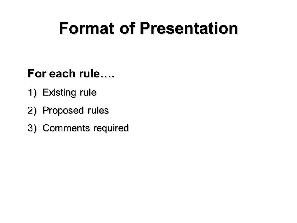 Format of Presentation For each rule…. 1)Existing rule 2)Proposed rules 3)Comments required