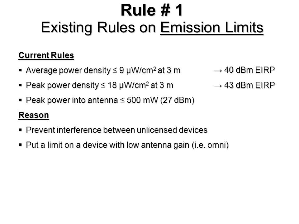 Rule # 1 Existing Rules on Emission Limits Current Rules Average power density 9 µW/cm 2 at 3 m Average power density 9 µW/cm 2 at 3 m Peak power density 18 µW/cm 2 at 3 m Peak power density 18 µW/cm 2 at 3 m Peak power into antenna 500 mW (27 dBm) Peak power into antenna 500 mW (27 dBm)Reason Prevent interference between unlicensed devices Prevent interference between unlicensed devices Put a limit on a device with low antenna gain (i.e.