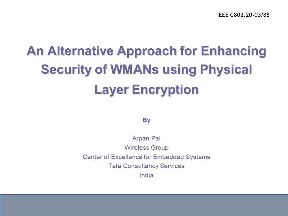 An Alternative Approach for Enhancing Security of WMANs using Physical Layer Encryption By Arpan Pal Wireless Group Center of Excellence for Embedded Systems Tata Consultancy Services India IEEE C802.20-03/88