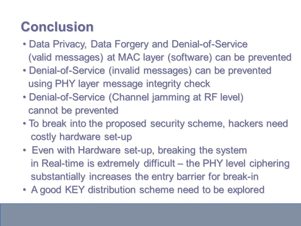 Conclusion Data Privacy, Data Forgery and Denial-of-Service Data Privacy, Data Forgery and Denial-of-Service (valid messages) at MAC layer (software) can be prevented (valid messages) at MAC layer (software) can be prevented Denial-of-Service (invalid messages) can be prevented Denial-of-Service (invalid messages) can be prevented using PHY layer message integrity check using PHY layer message integrity check Denial-of-Service (Channel jamming at RF level) Denial-of-Service (Channel jamming at RF level) cannot be prevented cannot be prevented To break into the proposed security scheme, hackers need To break into the proposed security scheme, hackers need costly hardware set-up costly hardware set-up Even with Hardware set-up, breaking the system Even with Hardware set-up, breaking the system in Real-time is extremely difficult – the PHY level ciphering in Real-time is extremely difficult – the PHY level ciphering substantially increases the entry barrier for break-in substantially increases the entry barrier for break-in A good KEY distribution scheme need to be explored A good KEY distribution scheme need to be explored