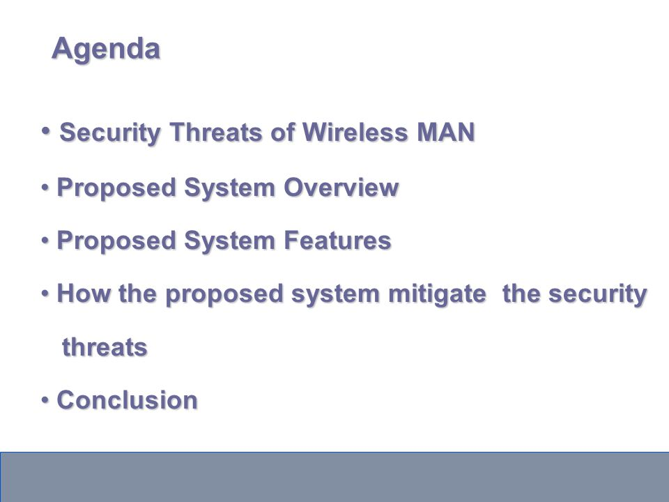 Agenda Security Threats of Wireless MAN Security Threats of Wireless MAN Proposed System Overview Proposed System Overview Proposed System Features Proposed System Features How the proposed system mitigate the security How the proposed system mitigate the security threats threats Conclusion Conclusion