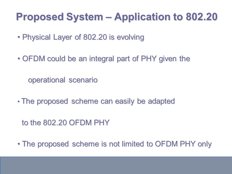 Proposed System – Application to 802.20 Physical Layer of 802.20 is evolving Physical Layer of 802.20 is evolving OFDM could be an integral part of PHY given the OFDM could be an integral part of PHY given the operational scenario operational scenario The proposed scheme can easily be adapted The proposed scheme can easily be adapted to the 802.20 OFDM PHY to the 802.20 OFDM PHY The proposed scheme is not limited to OFDM PHY only The proposed scheme is not limited to OFDM PHY only