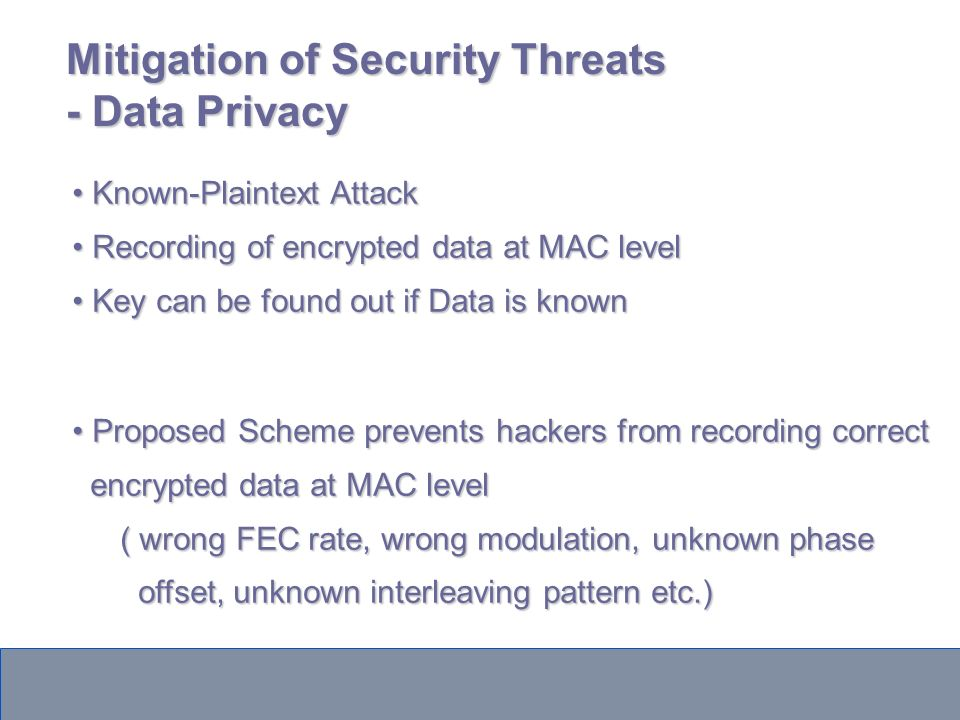 Mitigation of Security Threats - Data Privacy Known-Plaintext Attack Known-Plaintext Attack Recording of encrypted data at MAC level Recording of encrypted data at MAC level Key can be found out if Data is known Key can be found out if Data is known Proposed Scheme prevents hackers from recording correct Proposed Scheme prevents hackers from recording correct encrypted data at MAC level encrypted data at MAC level ( wrong FEC rate, wrong modulation, unknown phase offset, unknown interleaving pattern etc.) offset, unknown interleaving pattern etc.)