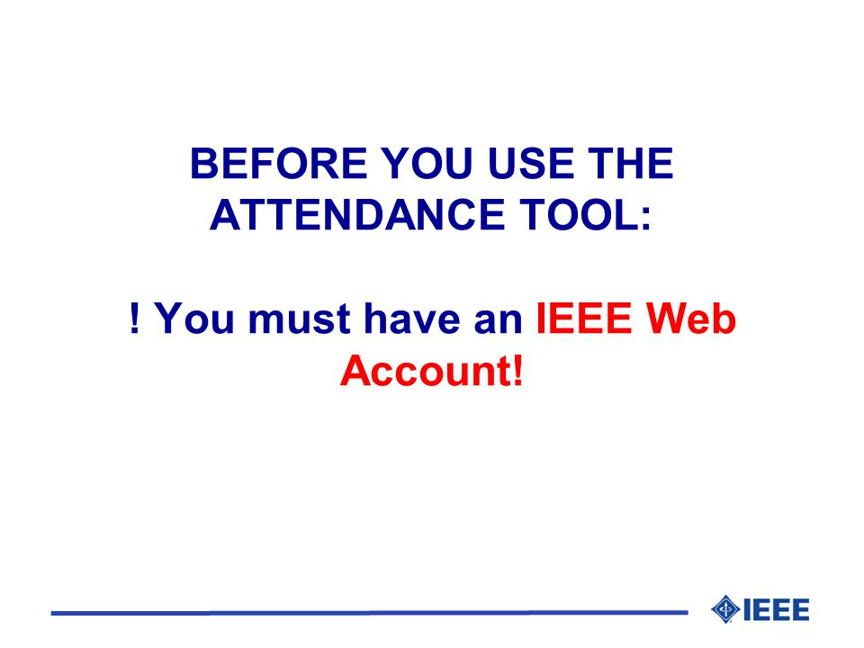 BEFORE YOU USE THE ATTENDANCE TOOL: ! You must have an IEEE Web Account!
